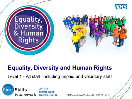 Equality, Diversity and Human Rights Level 1 - All staff, including unpaid and voluntary staff ED Presentation Ver3 Jan2015 UED01-01N.