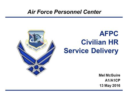 Air Force Personnel Center AFPC Civilian HR Service Delivery Mel McGuire A1/A1CP 13 May 2016.