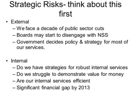 Strategic Risks- think about this first External –We face a decade of public sector cuts –Boards may start to disengage with NSS –Government decides policy.