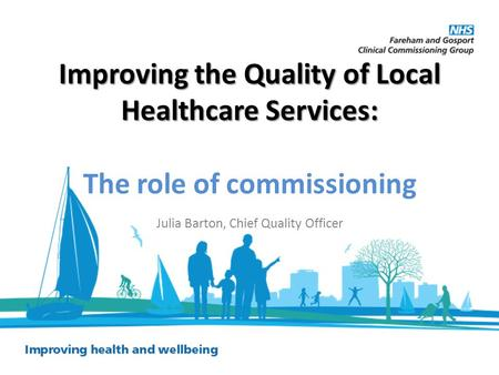 Improving the Quality of Local Healthcare Services: Improving the Quality of Local Healthcare Services: The role of commissioning Julia Barton, Chief Quality.