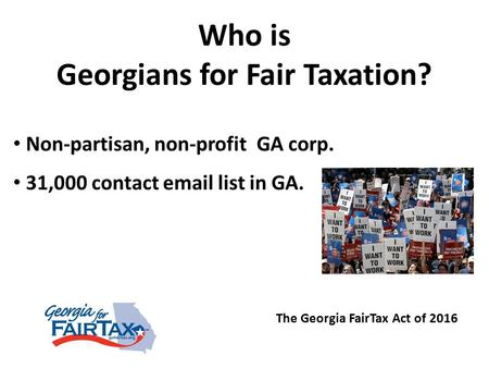 The Georgia FairTax Act of 2016 Who is Georgians for Fair Taxation? Non-partisan, non-profit GA corp. 31,000 contact email list in GA.