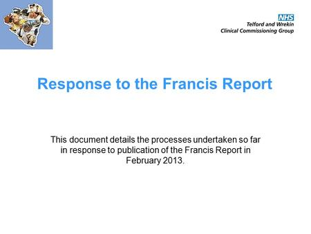 Response to the Francis Report This document details the processes undertaken so far in response to publication of the Francis Report in February 2013.