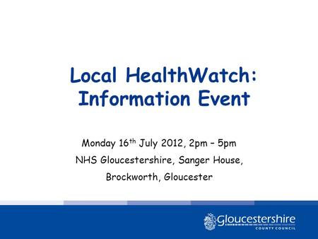 Local HealthWatch: Information Event Monday 16 th July 2012, 2pm – 5pm NHS Gloucestershire, Sanger House, Brockworth, Gloucester.