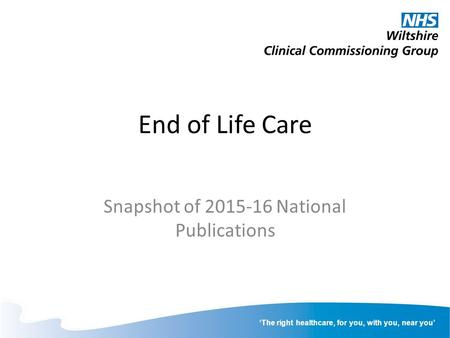 'The right healthcare, for you, with you, near you' End of Life Care Snapshot of 2015-16 National Publications.