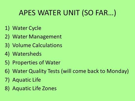 APES WATER UNIT (SO FAR…) 1)Water Cycle 2)Water Management 3)Volume Calculations 4)Watersheds 5)Properties of Water 6)Water Quality Tests (will come back.