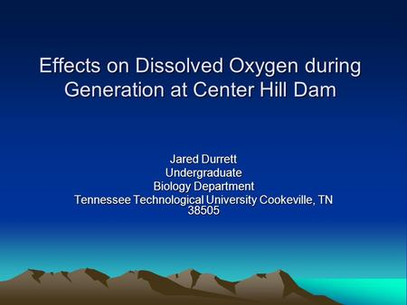 Effects on Dissolved Oxygen during Generation at Center Hill Dam Jared Durrett Undergraduate Biology Department Tennessee Technological University Cookeville,