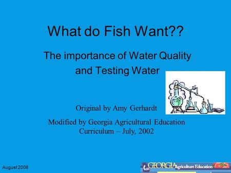 August 2008 What do Fish Want?? The importance of Water Quality and Testing Water Original by Amy Gerhardt Modified by Georgia Agricultural Education Curriculum.