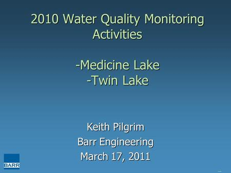 2010 Water Quality Monitoring Activities -Medicine Lake -Twin Lake Keith Pilgrim Barr Engineering March 17, 2011 brain huser is great.