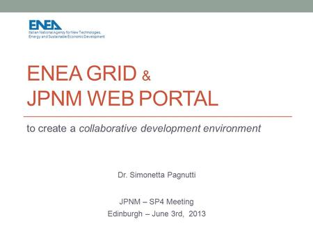 ENEA GRID & JPNM WEB PORTAL to create a collaborative development environment Dr. Simonetta Pagnutti JPNM – SP4 Meeting Edinburgh – June 3rd, 2013 Italian.