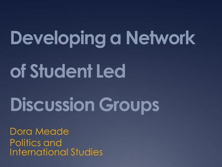 Developing a Network of Student Led Discussion Groups Dora Meade Politics and International Studies.