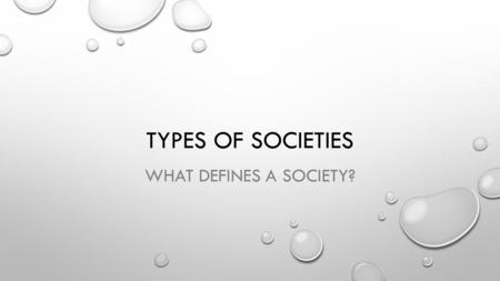 TYPES OF SOCIETIES WHAT DEFINES A SOCIETY?. SOCIETY IS ANY GROUP OF PEOPLE LIVING WITHIN DEFINED TERRITORIAL BORDERS AND WHO SHARE AC COMMON CULTURE.