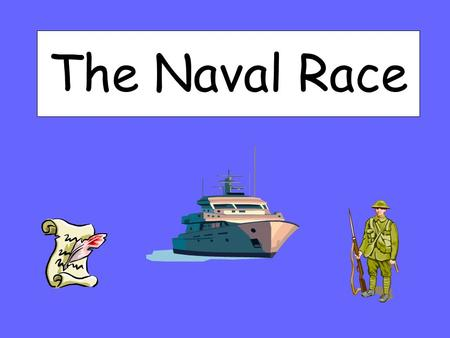 The Naval Race. What you will learn today: Explain why Britain wanted to have a large navy Explain why Germany wanted to build a rival navy Describe Britain's.