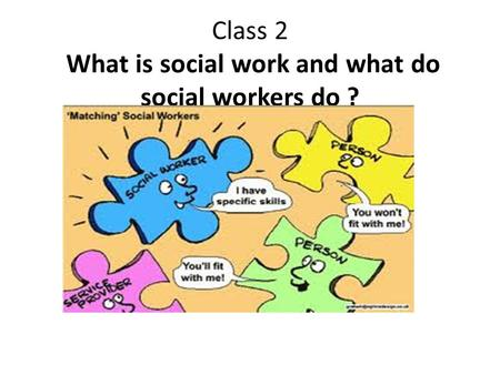 Class 2 What is social work and what do social workers do ?
