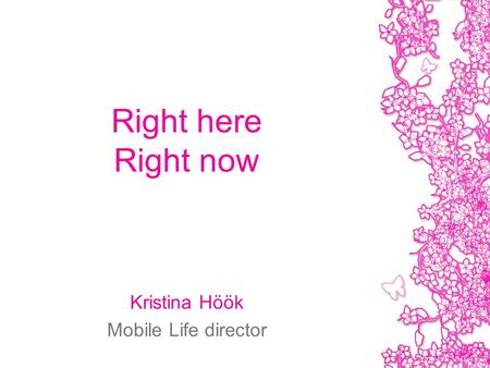 Right here Right now Kristina Höök Mobile Life director.