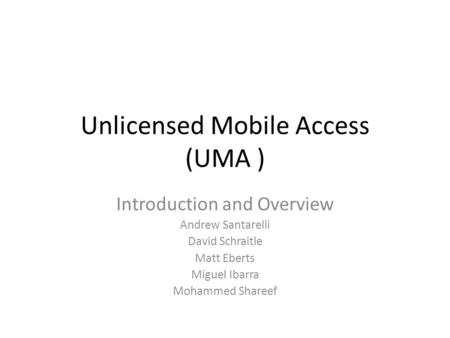 Unlicensed Mobile Access (UMA ) Introduction and Overview Andrew Santarelli David Schraitle Matt Eberts Miguel Ibarra Mohammed Shareef.