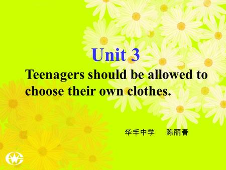 Unit 3 Teenagers should be allowed to choose their own clothes. 华丰中学 陈丽春.