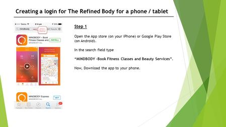 "Step 1 Open the App store (on your iPhone) or Google Play Store (on Android). In the search field type ""MINDBODY –Book Fitness Classes and Beauty Services""."