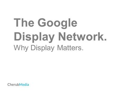 The Google Display Network. Why Display Matters..