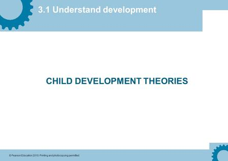 3.1 Understand development © Pearson Education 2010. Printing and photocopying permitted CHILD DEVELOPMENT THEORIES.