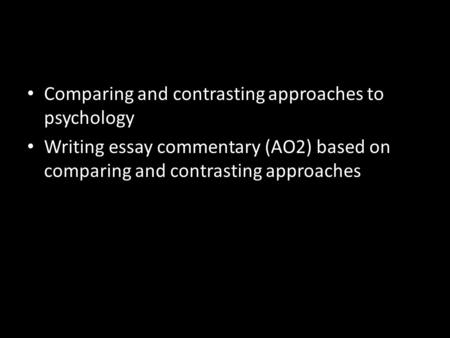 Comparing and contrasting approaches to psychology Writing essay commentary (AO2) based on comparing and contrasting approaches.
