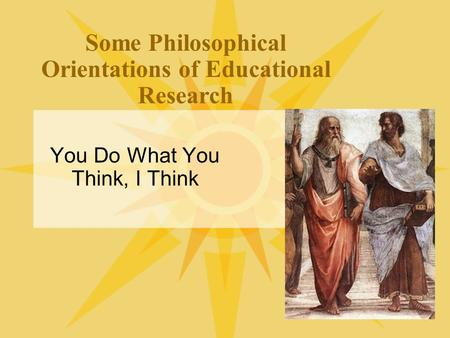 Some Philosophical Orientations of Educational Research You Do What You Think, I Think.
