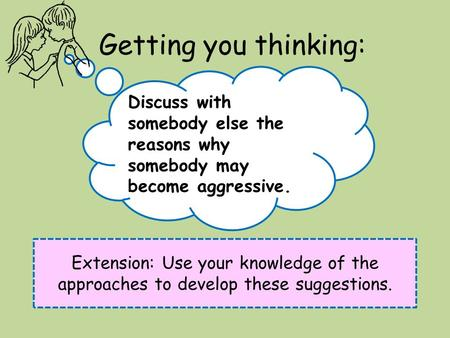 Getting you thinking: Extension: Use your knowledge of the approaches to develop these suggestions. Discuss with somebody else the reasons why somebody.