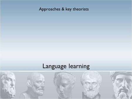Language learning Approaches & key theorists. Historical language approaches 1 Grammar/translation Formalised end 19 th C. Mind consisting of separate.