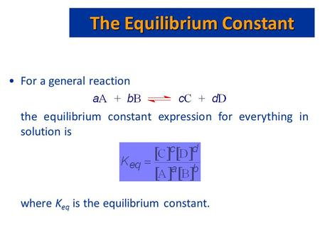 The Equilibrium Constant For a general reaction the equilibrium constant expression for everything in solution is where K eq is the equilibrium constant.