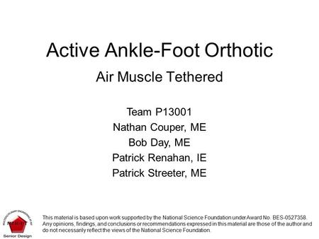 Active Ankle-Foot Orthotic Air Muscle Tethered Team P13001 Nathan Couper, ME Bob Day, ME Patrick Renahan, IE Patrick Streeter, ME This material is based.