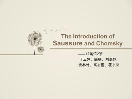 The Introduction of Saussure and Chomsky ——12 英语 2 班 丁王婷、陈楠、刘燕妹 庞林艳、高志鹏、翟小波.