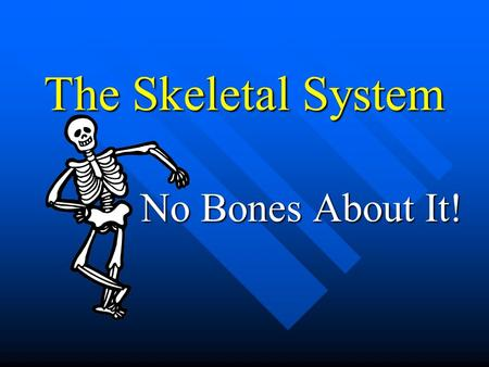 The Skeletal System No Bones About It! Major Functions Support Support Protection Protection –Indirect & direct Aid in movement Aid in movement Blood.