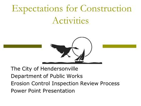 Expectations for Construction Activities The City of Hendersonville Department of Public Works Erosion Control Inspection Review Process Power Point Presentation.