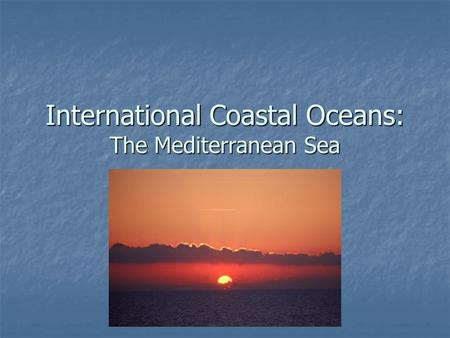 International Coastal Oceans: The Mediterranean Sea.