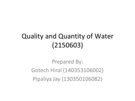 Quality and Quantity of Water (2150603) Prepared By: Gotech Hiral (140353106002) Pipaliya Jay (130350106082)