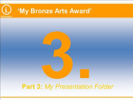 I. Information 'My Bronze Arts Award' 3. Part 3: My Presentation Folder.