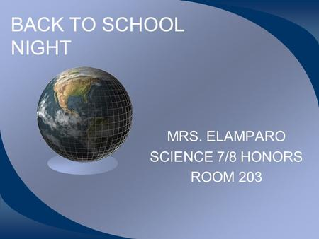 BACK TO SCHOOL NIGHT MRS. ELAMPARO SCIENCE 7/8 HONORS ROOM 203.