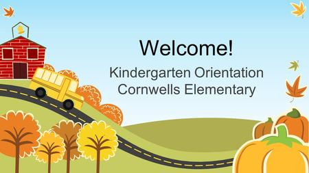 Welcome! Kindergarten Orientation Cornwells Elementary.