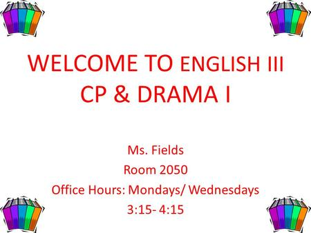 WELCOME TO ENGLISH III CP & DRAMA I Ms. Fields Room 2050 Office Hours: Mondays/ Wednesdays 3:15- 4:15.