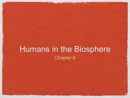 Humans in the Biosphere Chapter 6. Humans in the Biosphere All organisms share a limited resource base We all rely on natural ecological processes that.