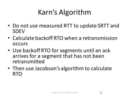 Karn's Algorithm Do not use measured RTT to update SRTT and SDEV Calculate backoff RTO when a retransmission occurs Use backoff RTO for segments until.