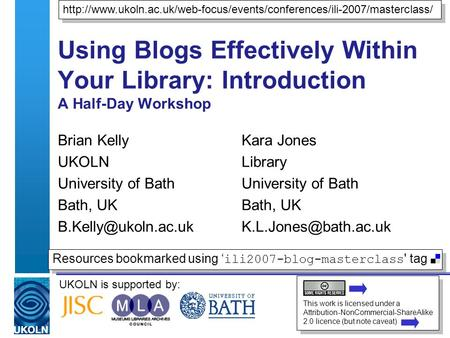 UKOLN is supported by: Using Blogs Effectively Within Your Library: Introduction A Half-Day Workshop Brian Kelly UKOLN University of Bath Bath, UK