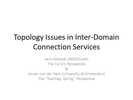 Topology Issues in Inter-Domain Connection Services Jerry Sobieski (NORDUnet) The Cynic's Perspective & Jeroen van der Ham (University of Amsterdam) The.