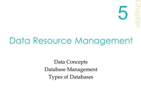 Data Resource Management Data Concepts Database Management Types of Databases Chapter 5.