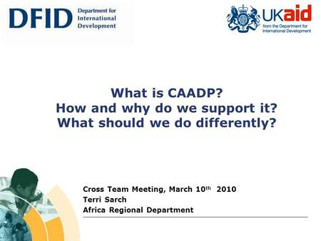 What is CAADP? How and why do we support it? What should we do differently? Cross Team Meeting, March 10 th 2010 Terri Sarch Africa Regional Department.