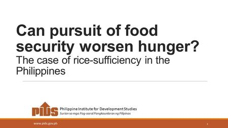 Can pursuit of food security worsen hunger? The case of rice-sufficiency <strong>in</strong> the Philippines 1 Philippine Institute for Development Studies Surian sa mga.