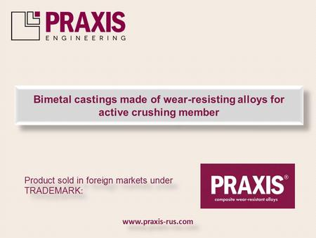 Bimetal castings made of wear-resisting alloys for active crushing member Product sold in foreign markets under TRADEMARK : www.praxis-rus.com.