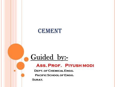 Guided by:- Ass. Prof. Piyush modi Dept. of Chemical Engg. Pacific School of Engg. Surat. Cement.