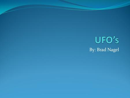 By: Brad Nagel. UFO History UFO sightings began in the 1900's with many reports occurring after WW2. The actual definition of a UFO is an unidentified.