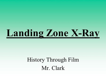 Landing Zone X-Ray History Through Film Mr. Clark.