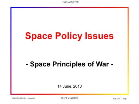UNCLASSIFIED 6/24/2016 8:12:34 PM Szymanski UNCLASSIFIED Page 1 of 15 Pages Space Policy Issues - Space Principles of War - 14 June, 2010.
